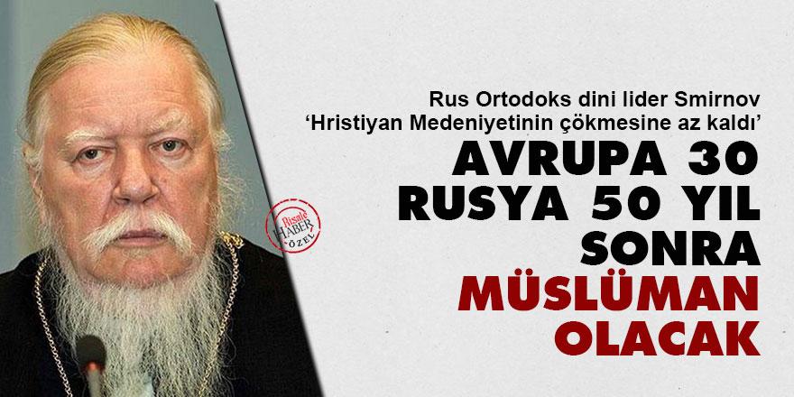 Ortodoks Lider: Avrupa 30, Rusya 50 yıl sonra Müslüman olacak