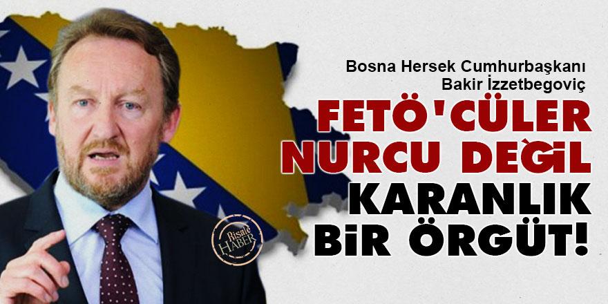 Bosna Cumhurbaşkanı İzzetbegoviç: Fetö'cüler Nurcu değil, karanlık bir örgüt!
