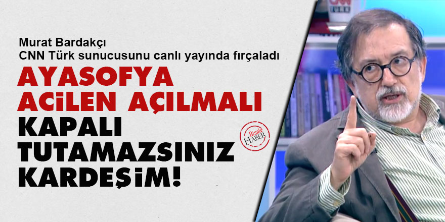 Murat Bardakçı: Ayasofya acilen açılmalı, kapalı tutamazsınız kardeşim!