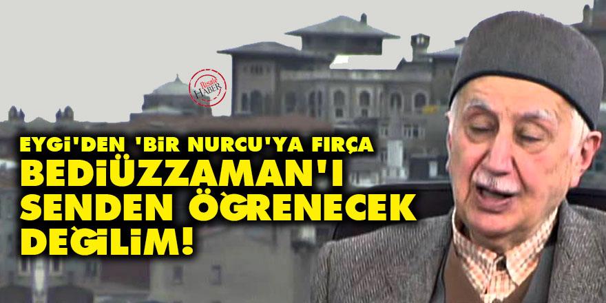 Eygi'den 'bir Nurcu'ya fırça: Bediüzzaman'ı senden öğrenecek değilim!