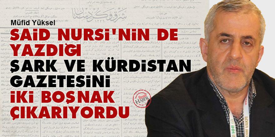 Said Nursi'nin de yazdığı 'Şark ve Kürdistan' gazetesini iki Boşnak çıkarıyordu