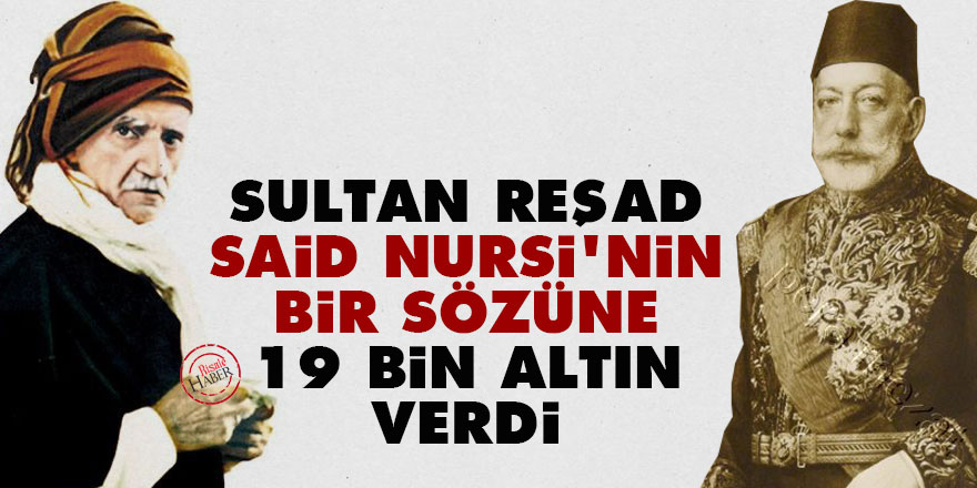 Sultan Reşad, Said Nursi'nin bir sözüne 19 bin altın verdi