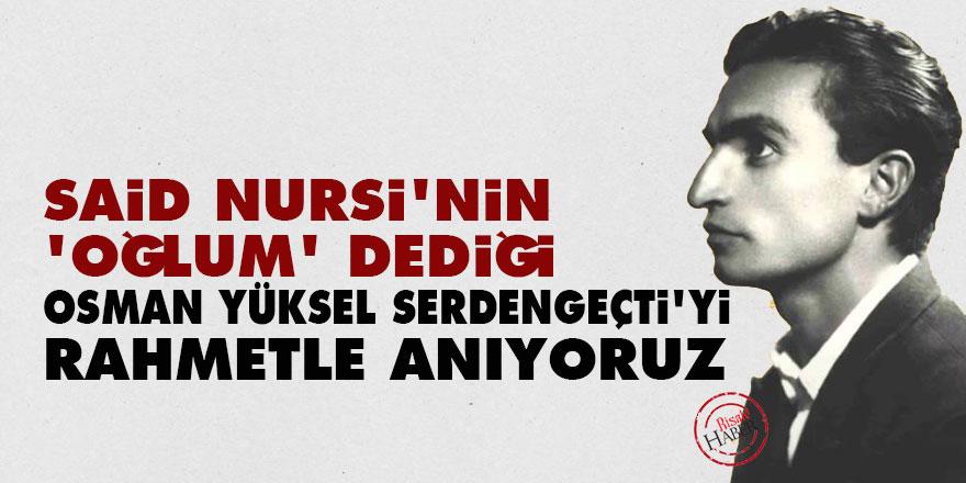 Said Nursi'nin 'oğlum' dediği Osman Yüksel Serdengeçti'yi rahmetle anıyoruz