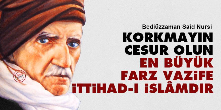 Said Nursi: Korkmayın, cesur olun en büyük farz vazife ittihad-ı İslâmdır