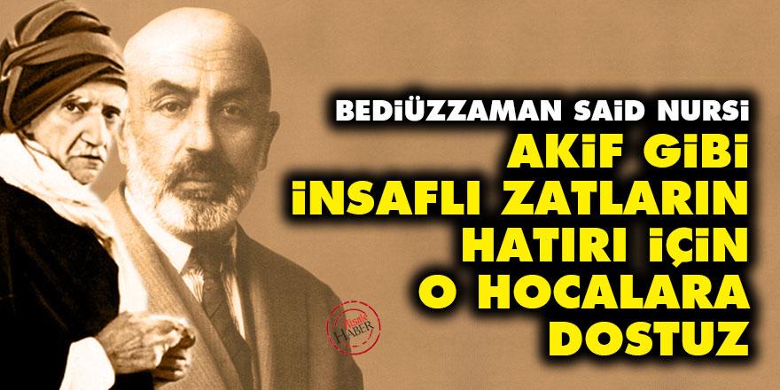 Said Nursi: Akif gibi insaflı zatların hatırı için, o hocalara dostuz