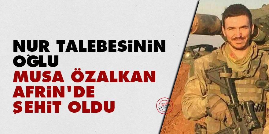 Nur talebesinin oğlu Musa Özalkan Afrin'de şehit oldu
