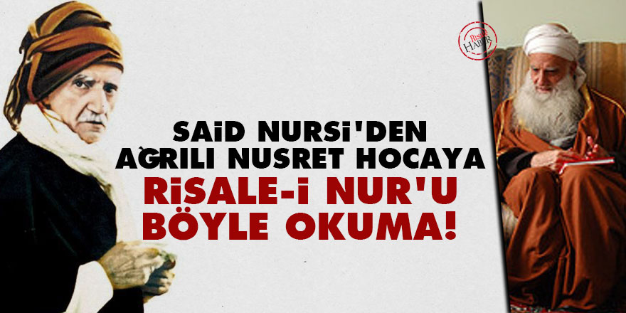 Said Nursi'den Ağrılı Nusret Hocaya: Risale-i Nur'u böyle okuma!