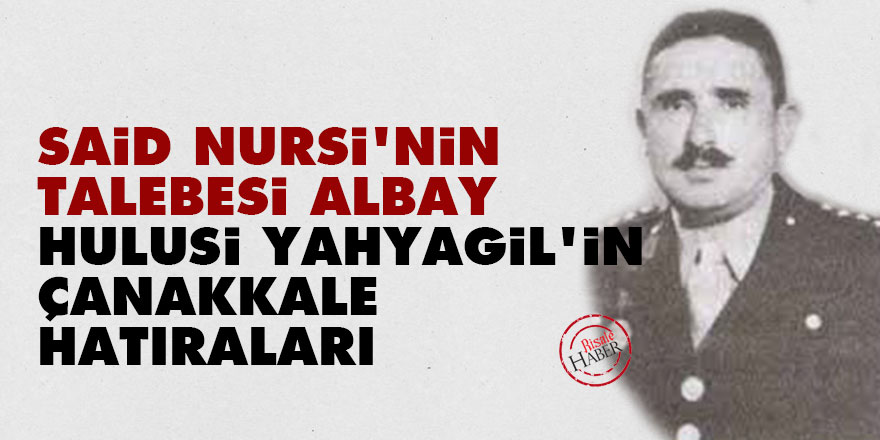 Said Nursi'nin talebesi Hulusi Yahyagil'in Çanakkale hatıraları