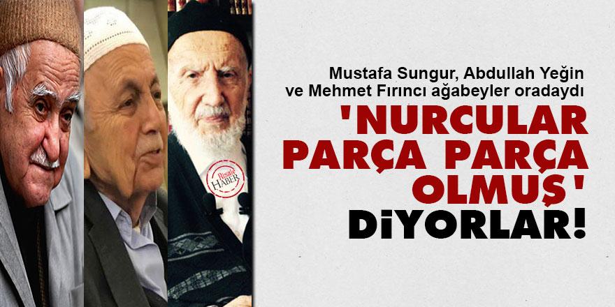 Said Nursi'nin talebeleri: 'Nurcular parça parça olmuş' diyorlar!