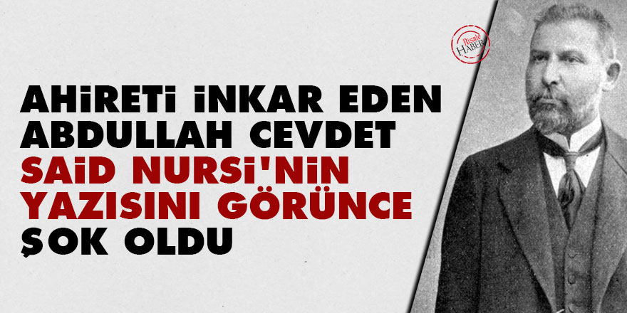 Ahireti inkar eden Abdullah Cevdet Said Nursi'nin yazısını görünce şok oldu