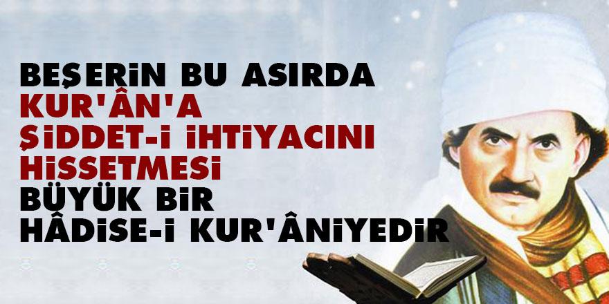Bediüzzaman: Beşerin bu asırda Kur'ân'a şiddet-i ihtiyacını hissetmesi büyük bir hâdise-i Kur'âniyedir