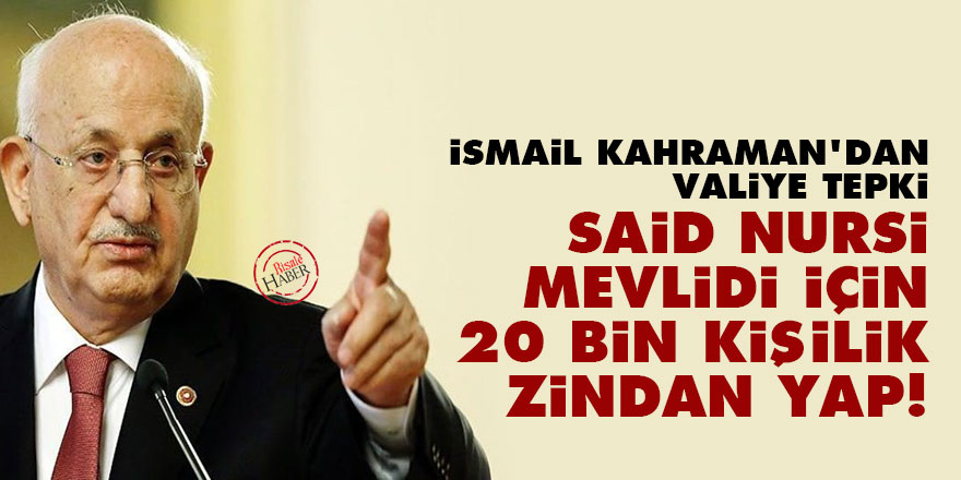 İsmail Kahraman'dan valiye tepki: Said Nursi Mevlidi için 20 bin kişilik zindan yap!