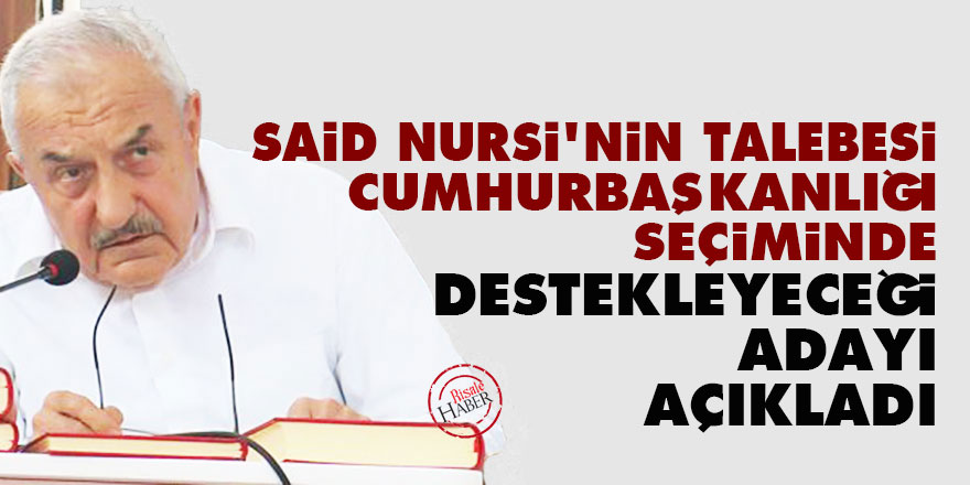 Said Nursi'nin talebesi cumhurbaşkanlığı seçiminde destekleyeceği adayı açıkladı