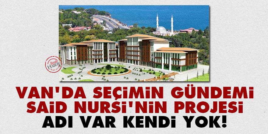 Van'da seçimin gündemi Said Nursi'nin projesi: Adı var kendi yok!