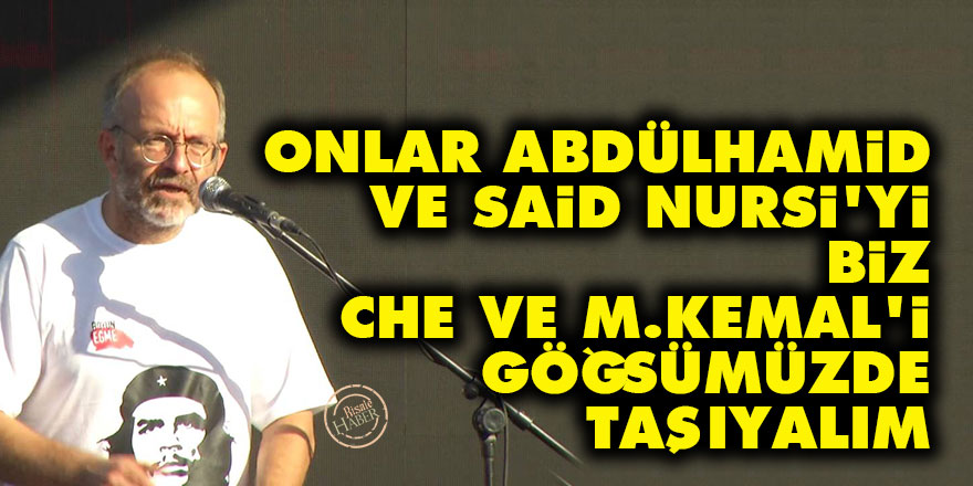 Onlar Abdülhamid ve Said Nursi'yi, biz Che ve M. Kemal'i göğsümüzde taşıyalım