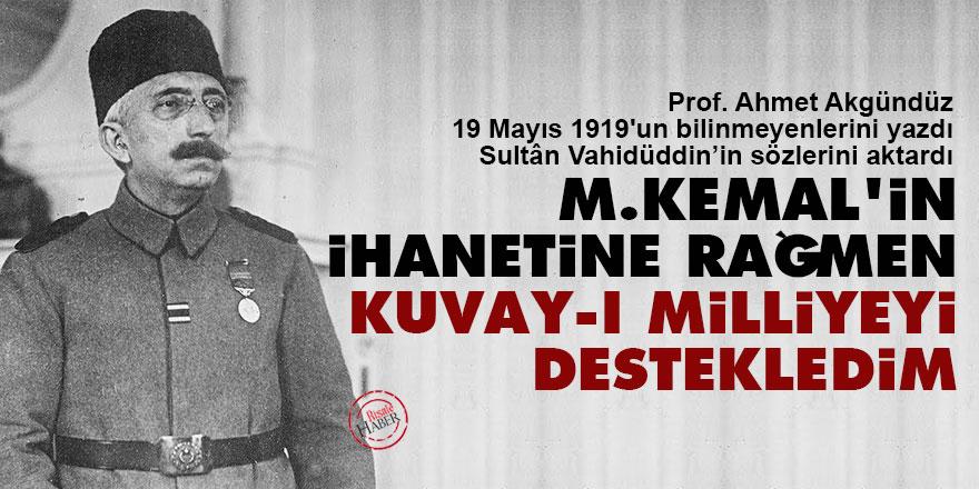 Sultân Vahidüddin: M.Kemal'in ihanetine rağmen Kuvay-ı Milliyeyi destekledim