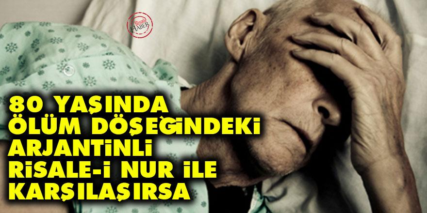 80 yaşında ölüm döşeğindeki Arjantinli Risale-i Nur ile karşılaşırsa