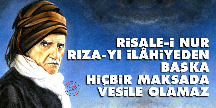 Bediüzzaman: Risale-i Nur rıza-yı İlâhiyeden başka hiçbir maksada vesile olamaz