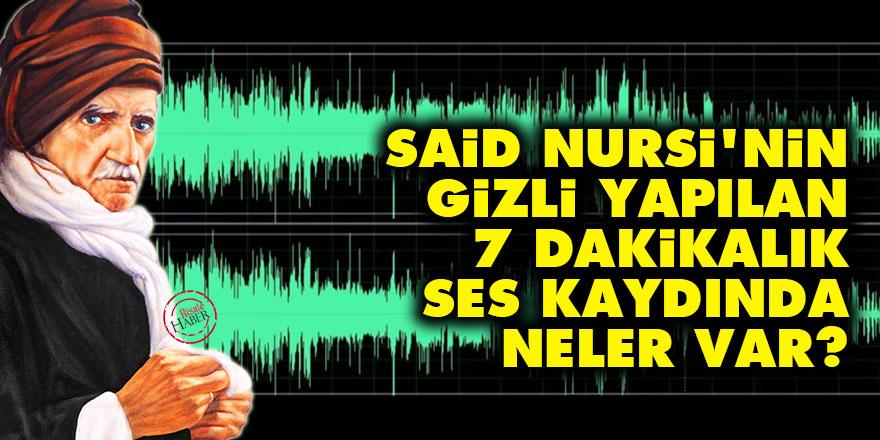 Said Nursi'nin gizli yapılan 7 dakikalık ses kaydında neler var?