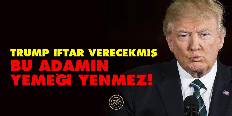 Trump iftar verecekmiş: Bu adamın yemeği yenmez!