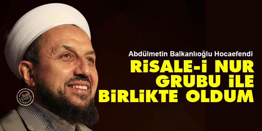 Abdülmetin Balkanlıoğlu: Risale-i Nur grubu ile birlikte oldum