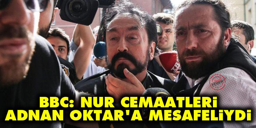 BBC: Nur cemaatleri Adnan Oktar'a mesafeliydi