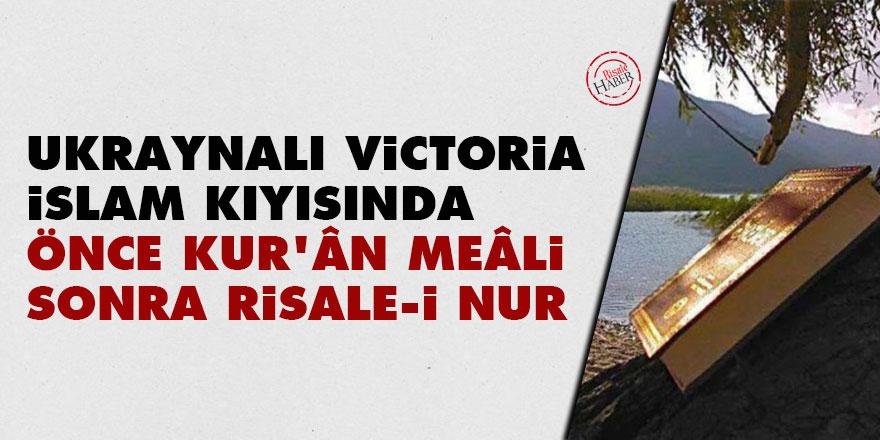 Ukraynalı Victoria İslam kıyısında: Önce Kur'ân meâli, sonra Risale-i Nur