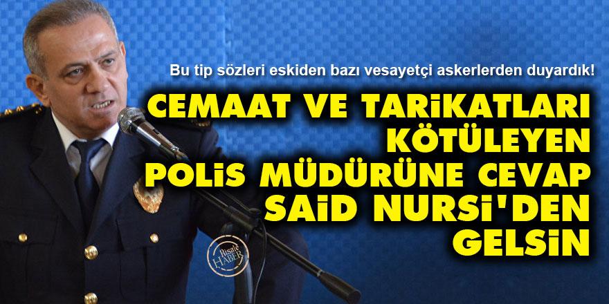 Cemaat ve tarikatları kötüleyen polis müdürüne cevap Said Nursi'den gelsin