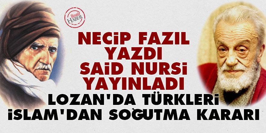 Necip Fazıl yazdı Said Nursi yayınladı: Lozan'da Türkleri İslam'dan soğutma kararı