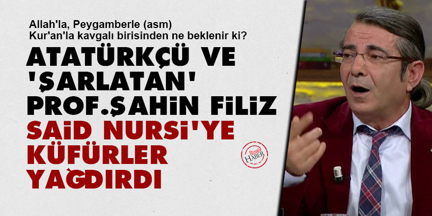 Atatürkçü ve 'şarlatan' Prof. Şahin Filiz, Said Nursi'ye küfürler yağdırdı