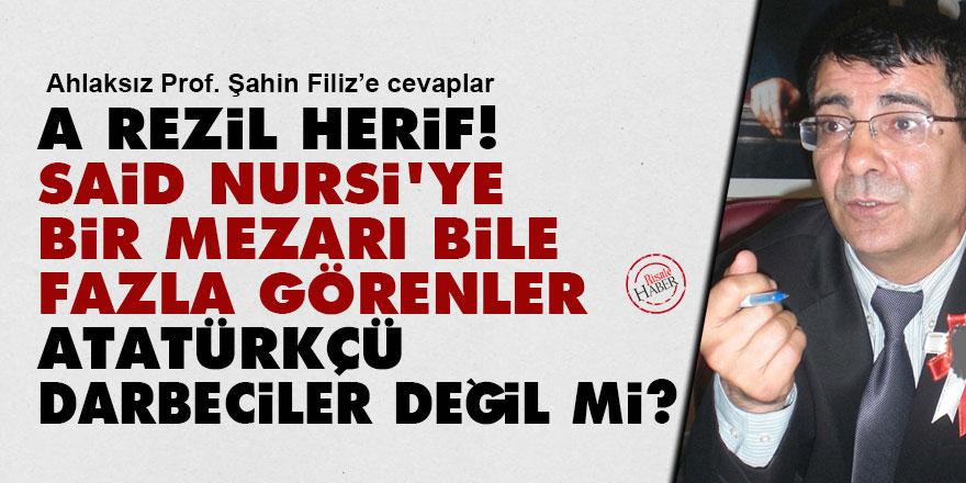 A rezil herif, Said Nursi'ye bir mezarı bile fazla görenler Atatürkçü darbeciler değil miydi?