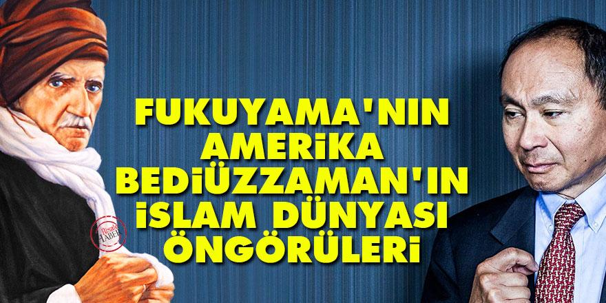 Fukuyama'nın Amerika, Bediüzzaman'ın İslam dünyası öngörüleri