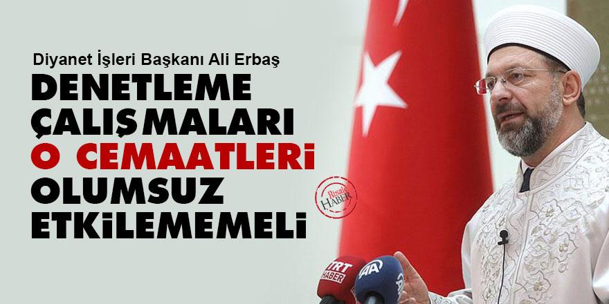 Diyanet İşleri Başkanı Ali Erbaş: Denetleme çalışmaları o cemaatleri olumsuz etkilememeli