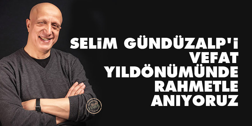 Selim Gündüzalp'ivefat yıldönümünde rahmetle anıyoruz