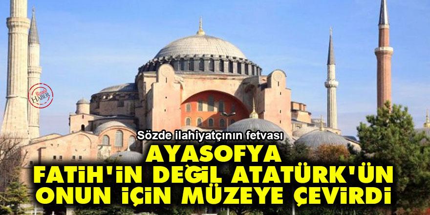 'Ayasofya Fatih'in değil Atatürk'ün, onun için müzeye çevirdi'