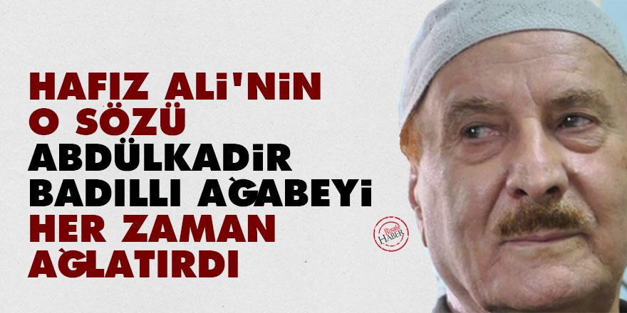 Hafız Ali'nin o sözü Abdülkadir Badıllı ağabeyi her zaman ağlatırdı