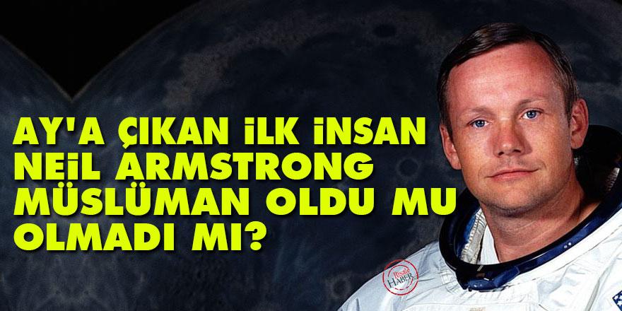 Ay'a çıkan ilk insan Neil Armstrong, Müslüman oldu mu olmadı mı