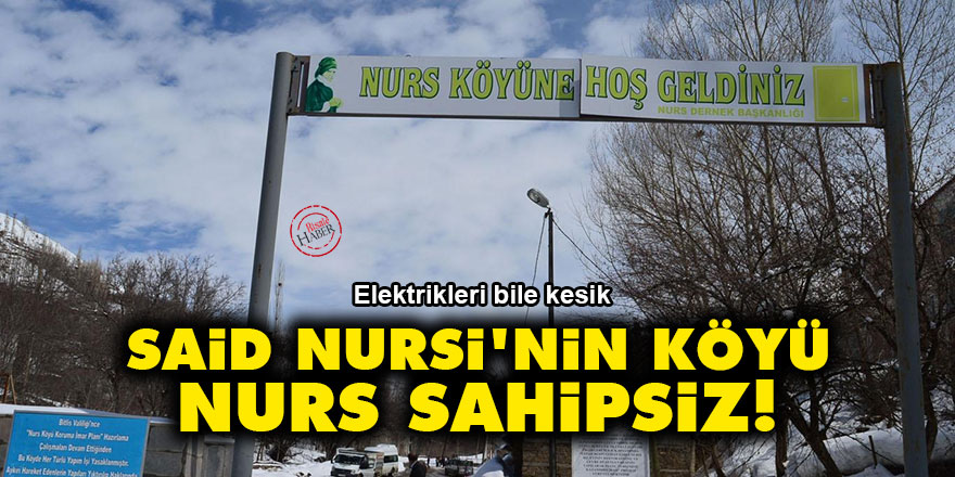 Said Nursi'nin köyü Nurs sahipsiz!
