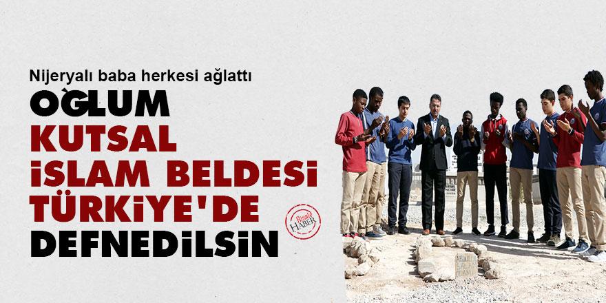 Nijeryalı baba herkesi ağlattı: 'Oğlum kutsal İslam beldesi Türkiye'de defnedilsin'