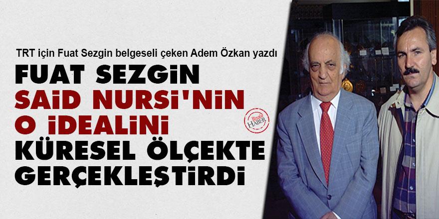 Fuat Sezgin, Said Nursi'nin o idealini küresel ölçekte gerçekleştirdi