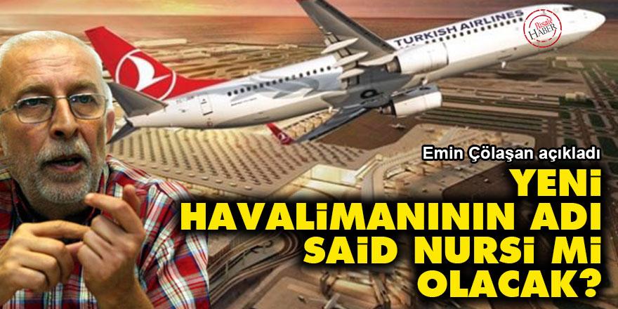 Emin Çölaşan: Yeni havalimanının adı Said Nursi mi olacak?