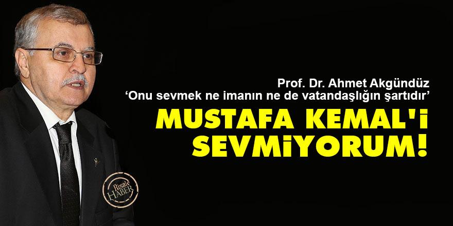 Ahmet Akgündüz: Mustafa Kemal'i sevmiyorum!