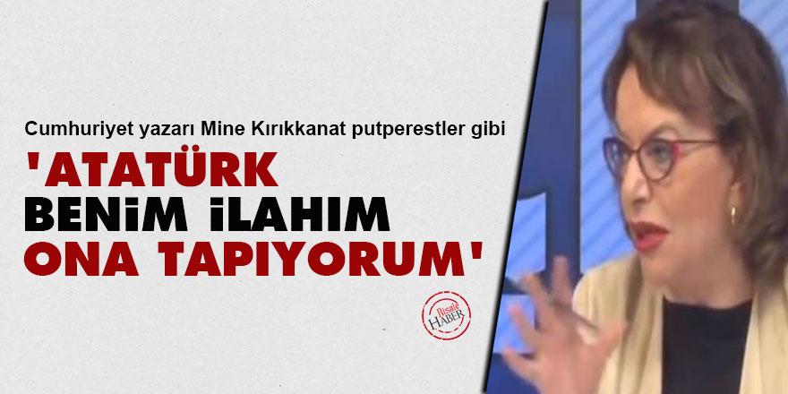 Mine Kırıkkanat putperestler gibi: 'Atatürk benim ilahım, ona tapıyorum'