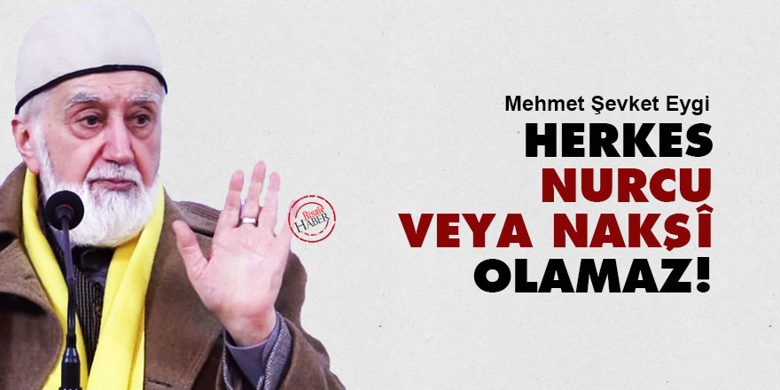 Eygi: Herkes Nurcu veya Nakşî olamaz!