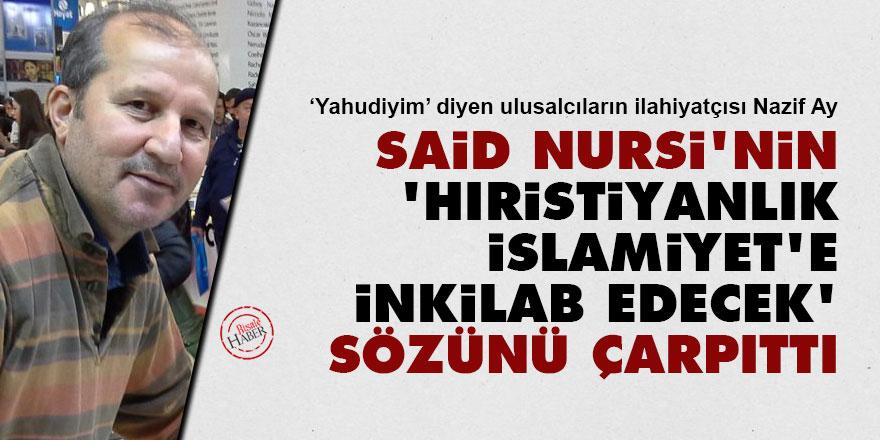 Yahudiyim diyen Nazif Ay, Said Nursi'nin 'Hıristiyanlık İslamiyet'e inkilab edecek' sözünü çarpıttı