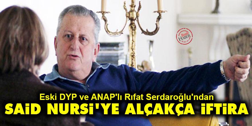 Eski DYP ve ANAP'lı Rıfat Serdaroğlu'ndan Said Nursi'ye alçakça iftira