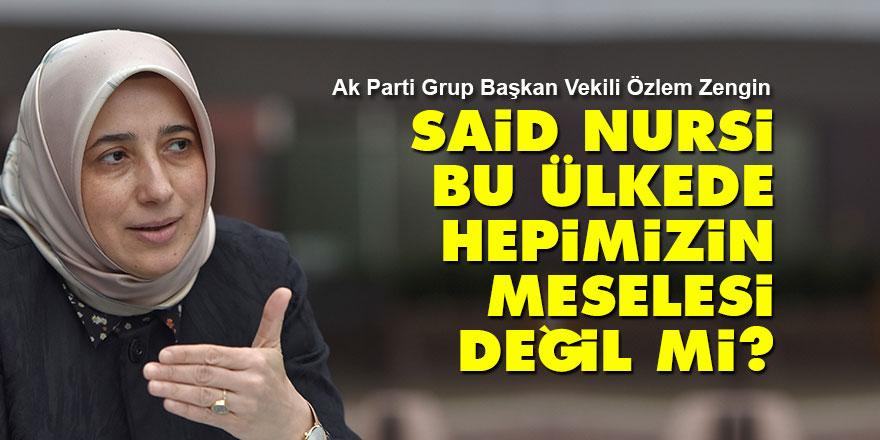 Özlem Zengin: Said Nursi bu ülkede hepimizin meselesi değil mi?