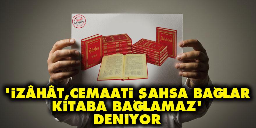 'İzâhât, cemaati şahsa bağlar, kitaba bağlamaz' deniyor