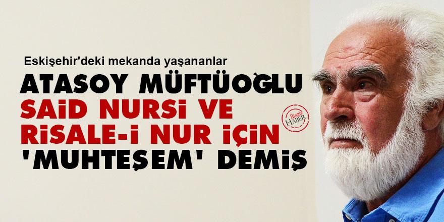 Atasoy Müftüoğlu, Said Nursi ve Risale-i Nur için 'muhteşem' demiş