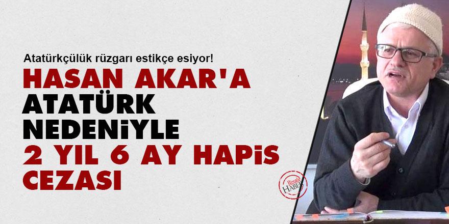 Hasan Akar'a Atatürk nedeniyle 2 yıl 6 ay hapis cezası